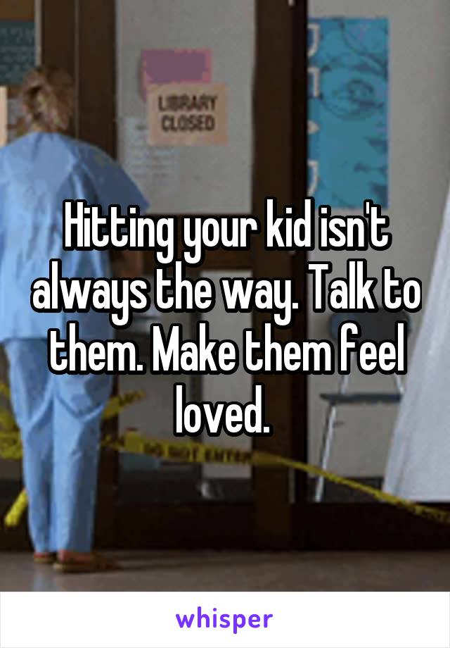 Hitting your kid isn't always the way. Talk to them. Make them feel loved.