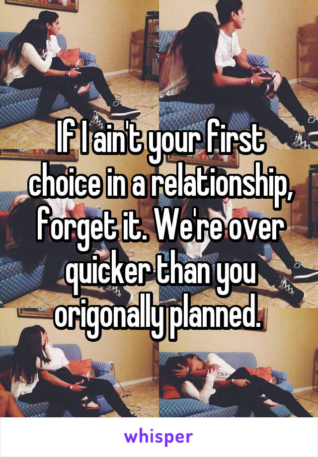 If I ain't your first choice in a relationship, forget it. We're over quicker than you origonally planned.