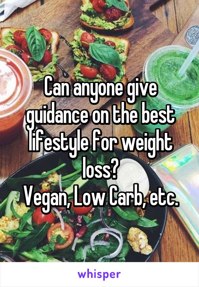 Can anyone give guidance on the best lifestyle for weight loss? Vegan, Low Carb, etc.