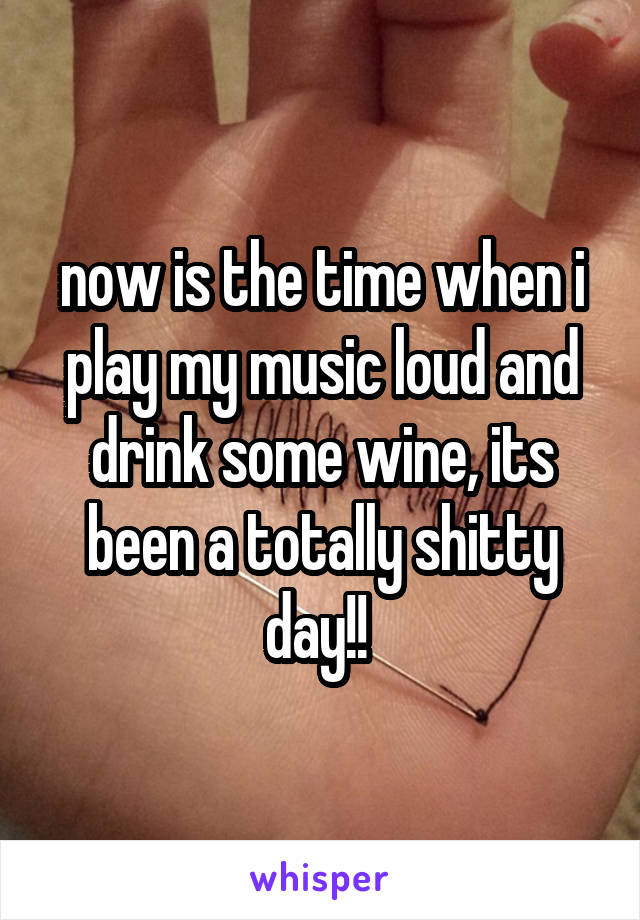 now is the time when i play my music loud and drink some wine, its been a totally shitty day!!