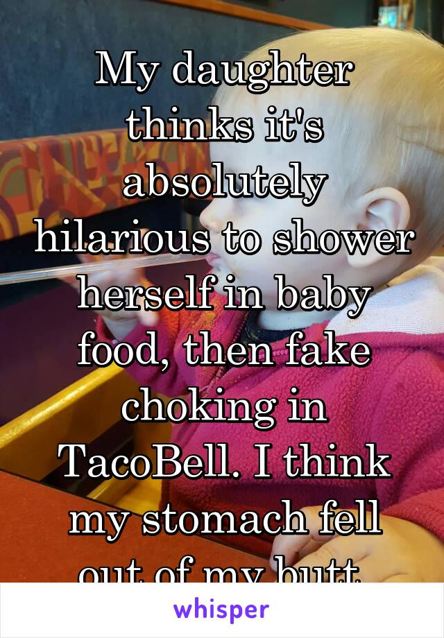 My daughter thinks it's absolutely hilarious to shower herself in baby food, then fake choking in TacoBell. I think my stomach fell out of my butt.