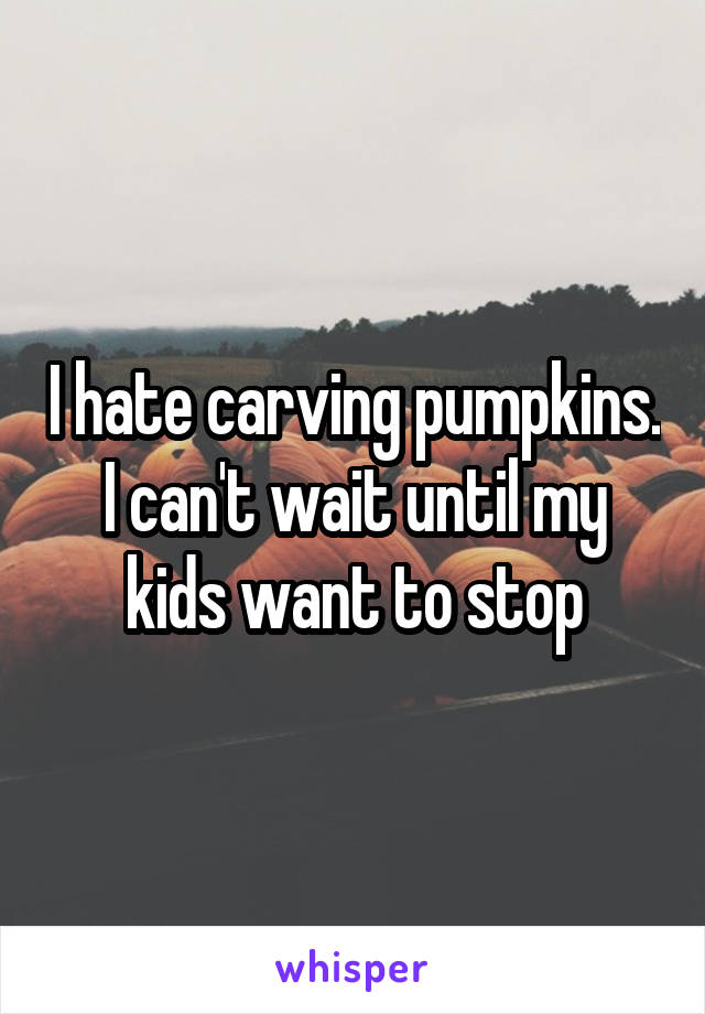 I hate carving pumpkins. I can't wait until my kids want to stop