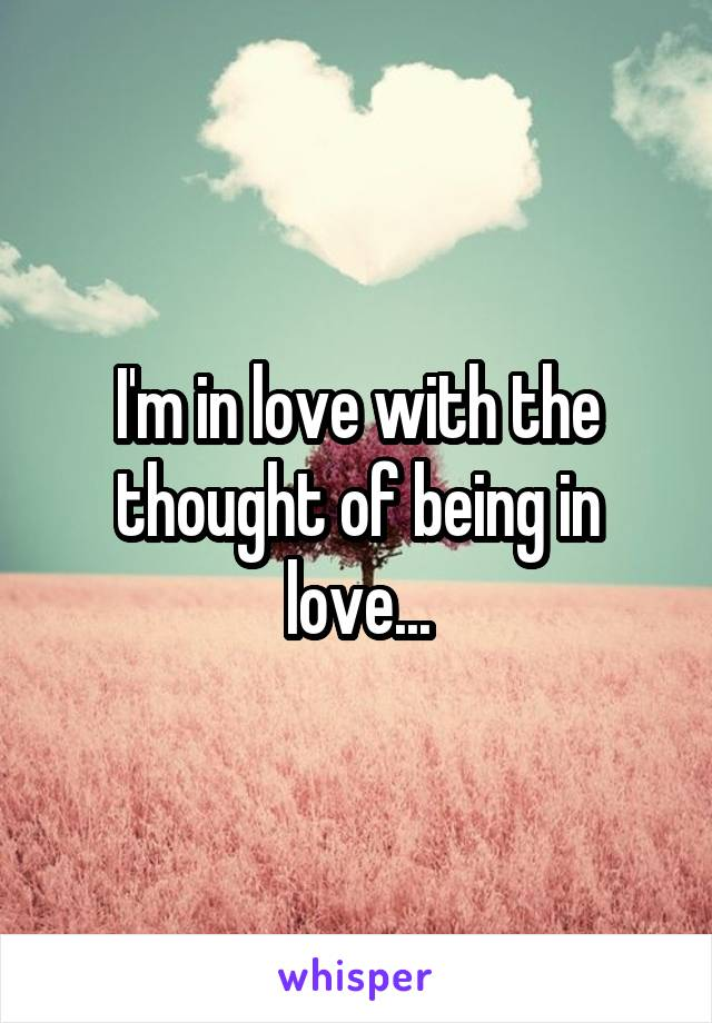 I'm in love with the thought of being in love...