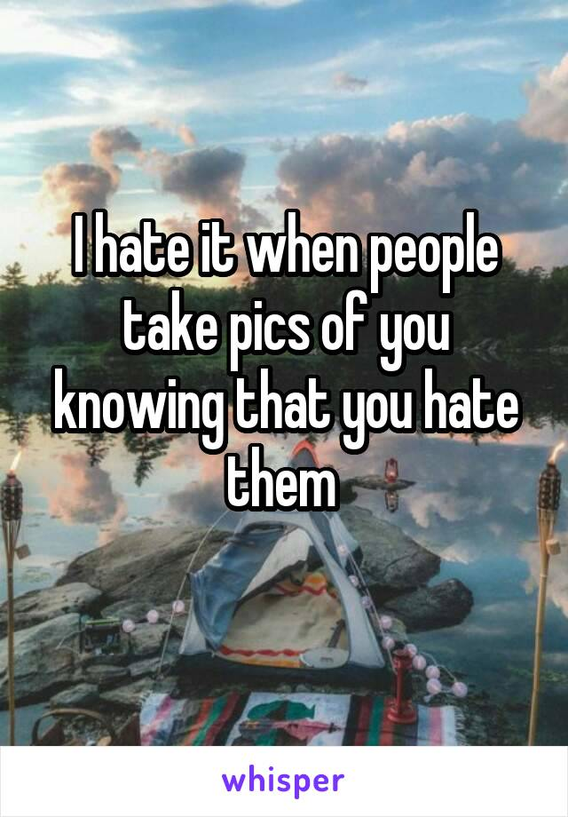 I hate it when people take pics of you knowing that you hate them