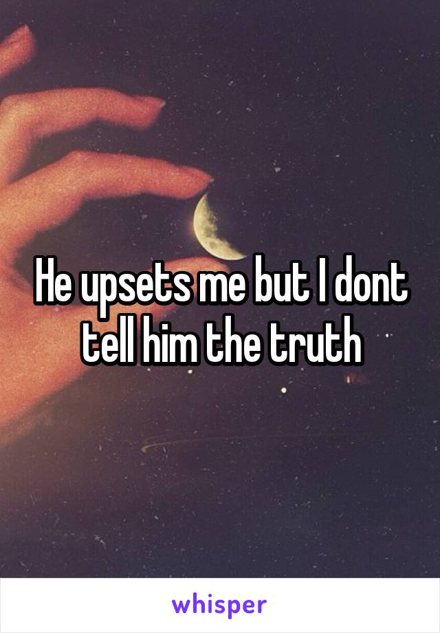 He upsets me but I dont tell him the truth