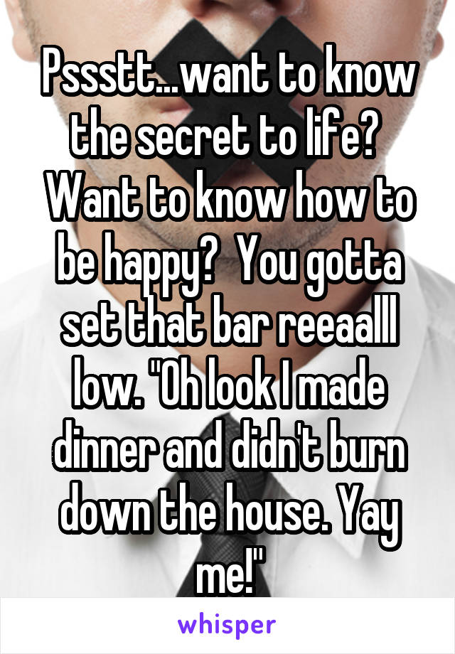 """Pssstt...want to know the secret to life?  Want to know how to be happy?  You gotta set that bar reeaalll low. """"Oh look I made dinner and didn't burn down the house. Yay me!"""""""