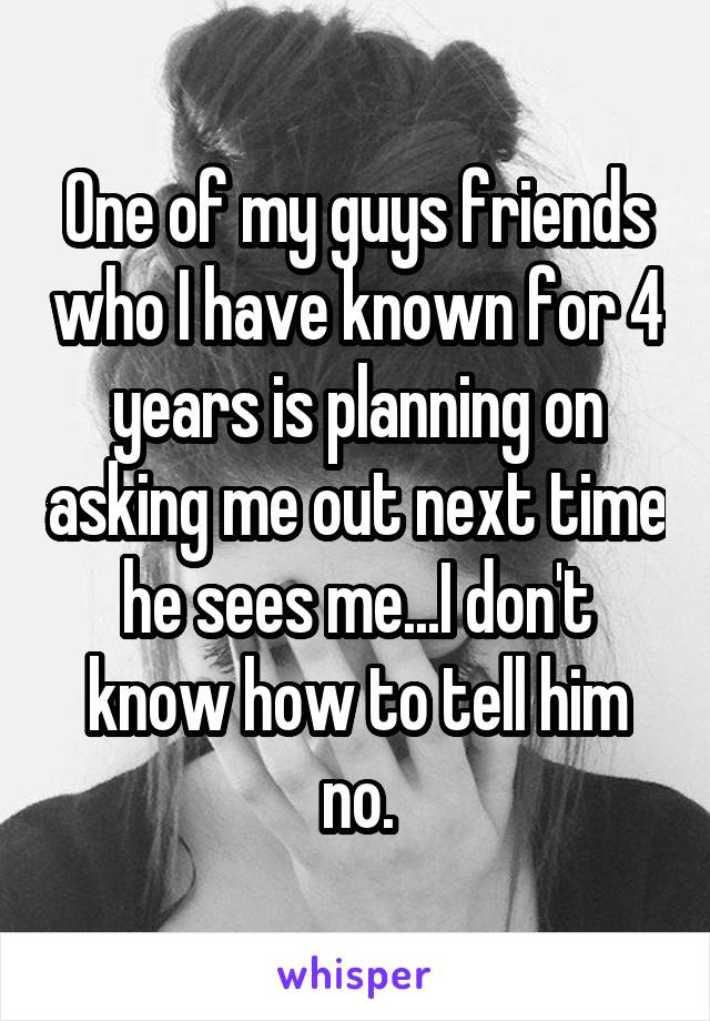 One of my guys friends who I have known for 4 years is planning on asking me out next time he sees me...I don't know how to tell him no.