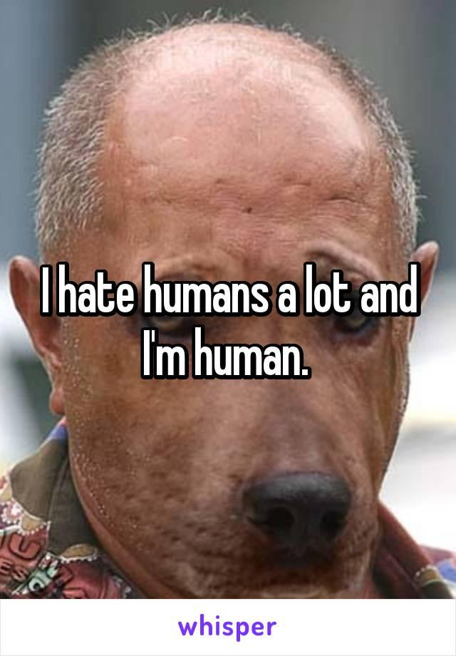 I hate humans a lot and I'm human.