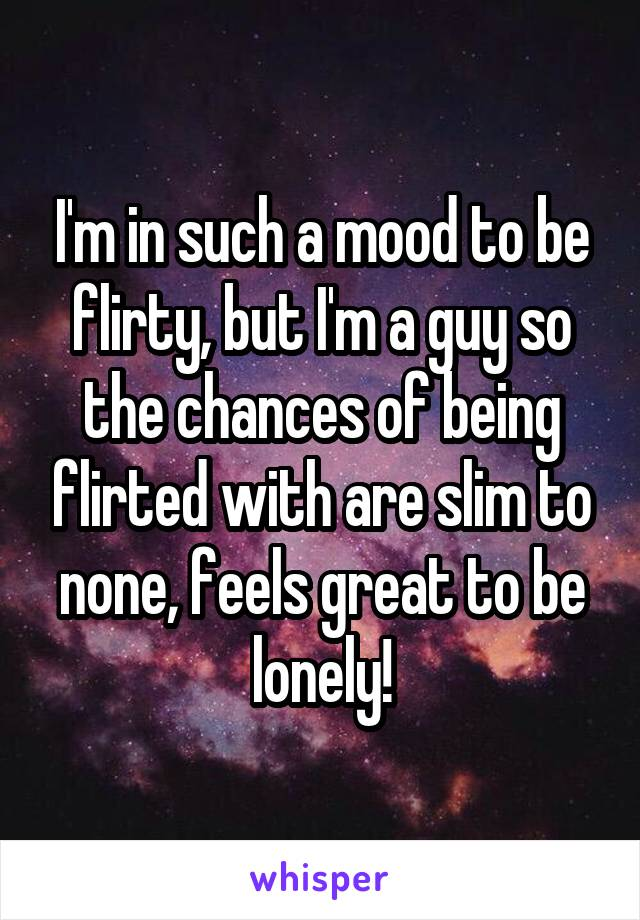I'm in such a mood to be flirty, but I'm a guy so the chances of being flirted with are slim to none, feels great to be lonely!