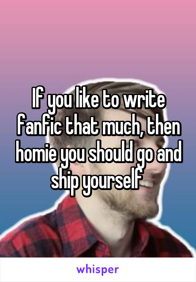 If you like to write fanfic that much, then homie you should go and ship yourself