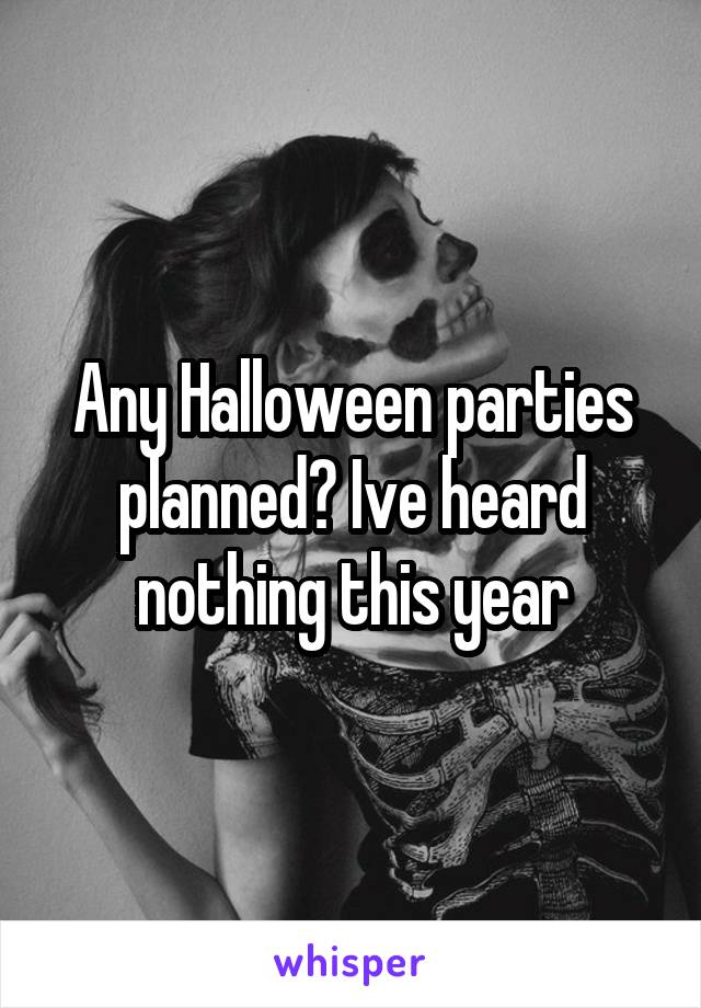 Any Halloween parties planned? Ive heard nothing this year