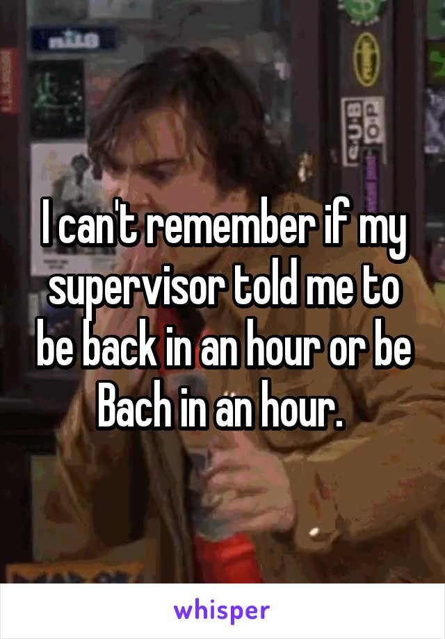 I can't remember if my supervisor told me to be back in an hour or be Bach in an hour.