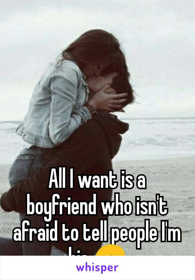 All I want is a boyfriend who isn't afraid to tell people I'm his 😞