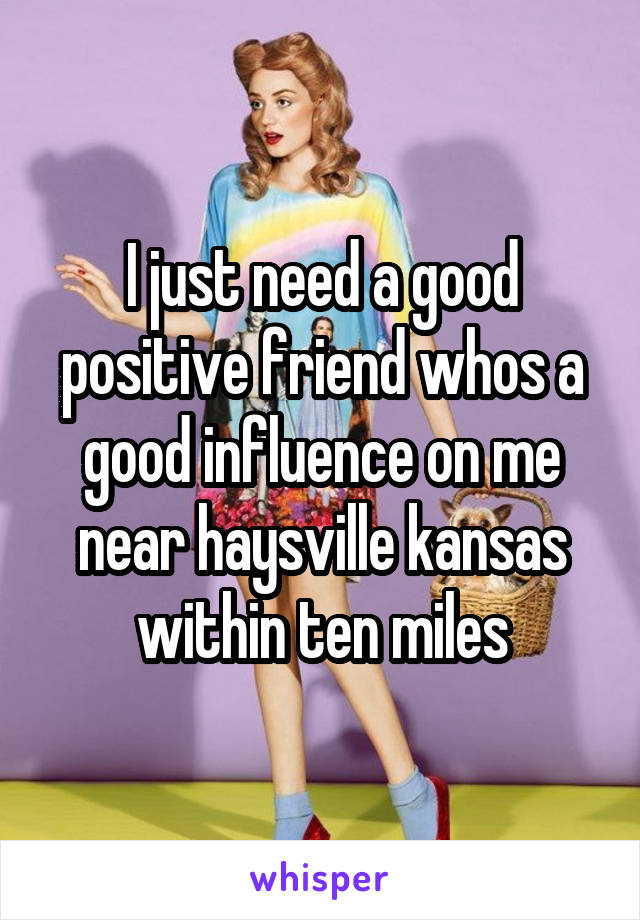 I just need a good positive friend whos a good influence on me near haysville kansas within ten miles