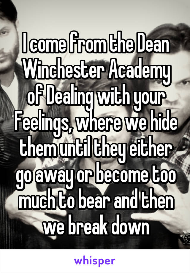 I come from the Dean Winchester Academy of Dealing with your Feelings, where we hide them until they either go away or become too much to bear and then we break down