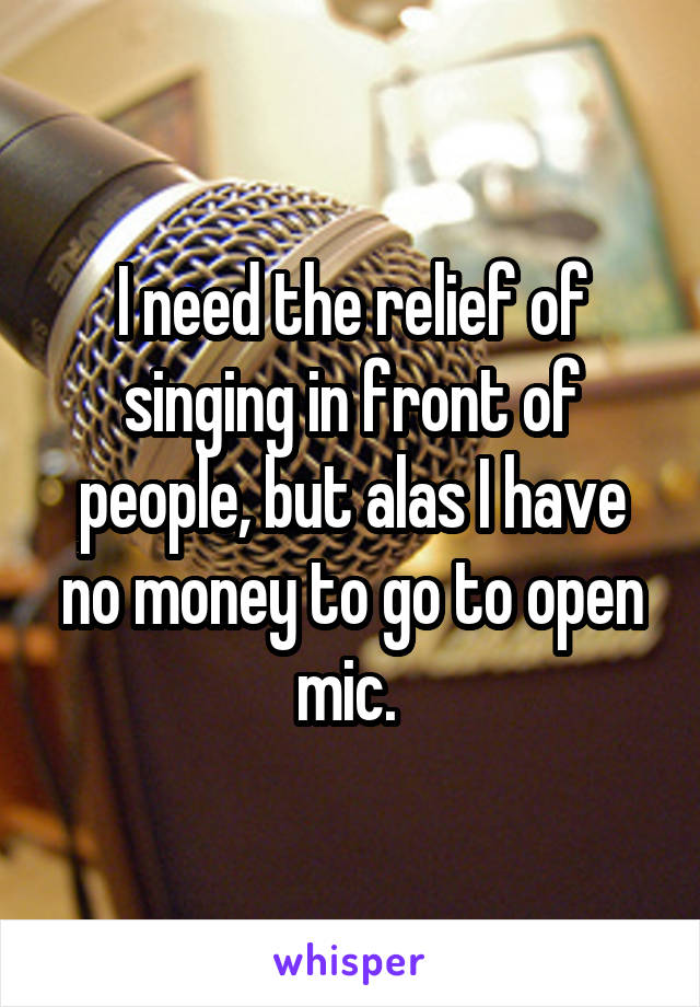 I need the relief of singing in front of people, but alas I have no money to go to open mic.
