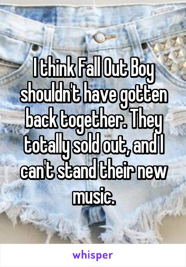 I think Fall Out Boy shouldn't have gotten back together. They totally sold out, and I can't stand their new music.