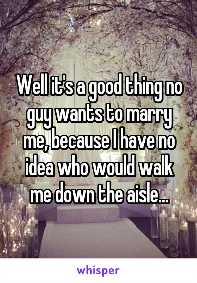 Well it's a good thing no guy wants to marry me, because I have no idea who would walk me down the aisle...