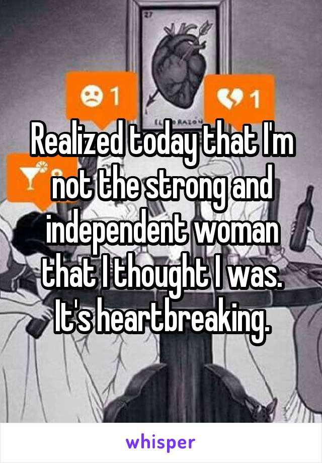 Realized today that I'm not the strong and independent woman that I thought I was. It's heartbreaking.