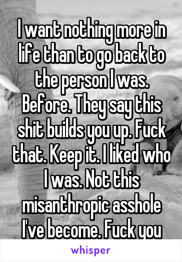 I want nothing more in life than to go back to the person I was. Before. They say this shit builds you up. Fuck that. Keep it. I liked who I was. Not this misanthropic asshole I've become. Fuck you