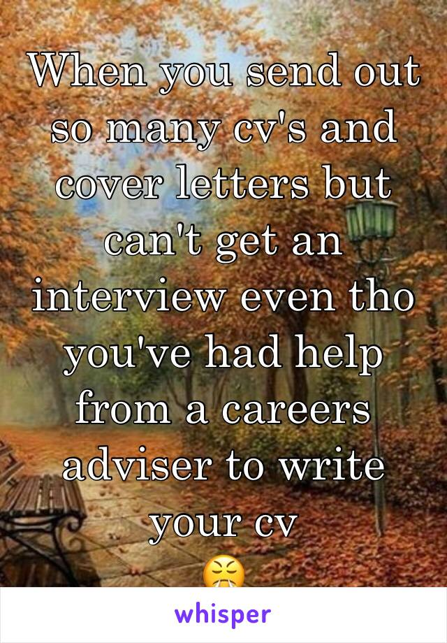 When you send out so many cv's and cover letters but can't get an interview even tho you've had help from a careers adviser to write your cv  😤