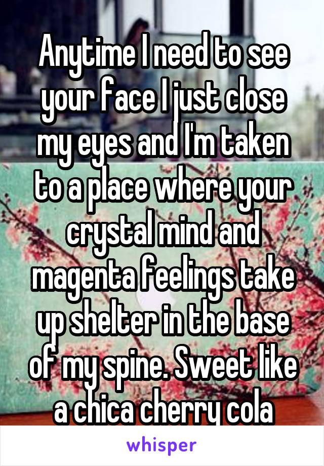 Anytime I need to see your face I just close my eyes and I'm taken to a place where your crystal mind and magenta feelings take up shelter in the base of my spine. Sweet like a chica cherry cola