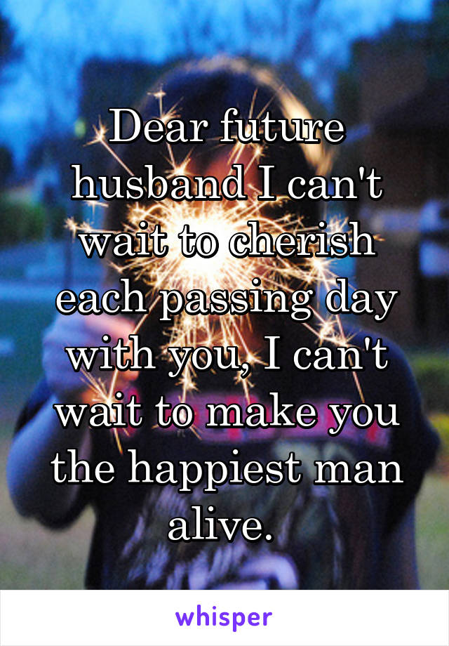 Dear future husband I can't wait to cherish each passing day with you, I can't wait to make you the happiest man alive.