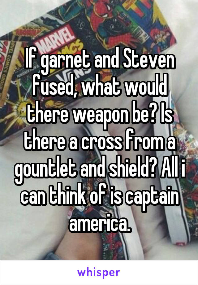If garnet and Steven fused, what would there weapon be? Is there a cross from a gountlet and shield? All i can think of is captain america.