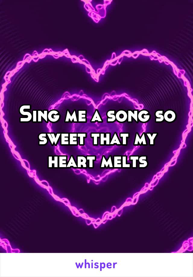 Sing me a song so sweet that my heart melts