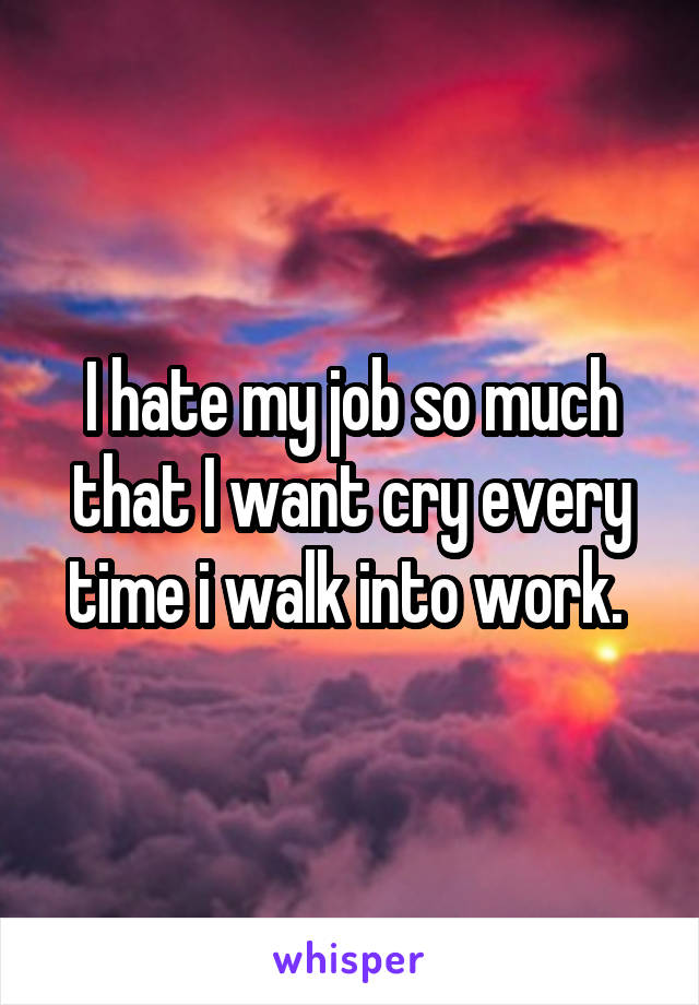 I hate my job so much that I want cry every time i walk into work.