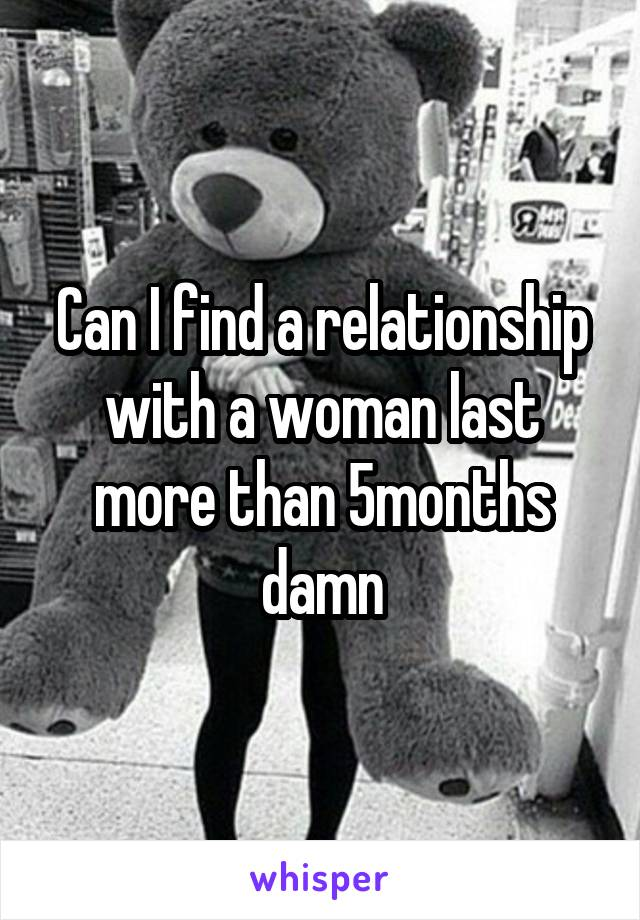Can I find a relationship with a woman last more than 5months damn