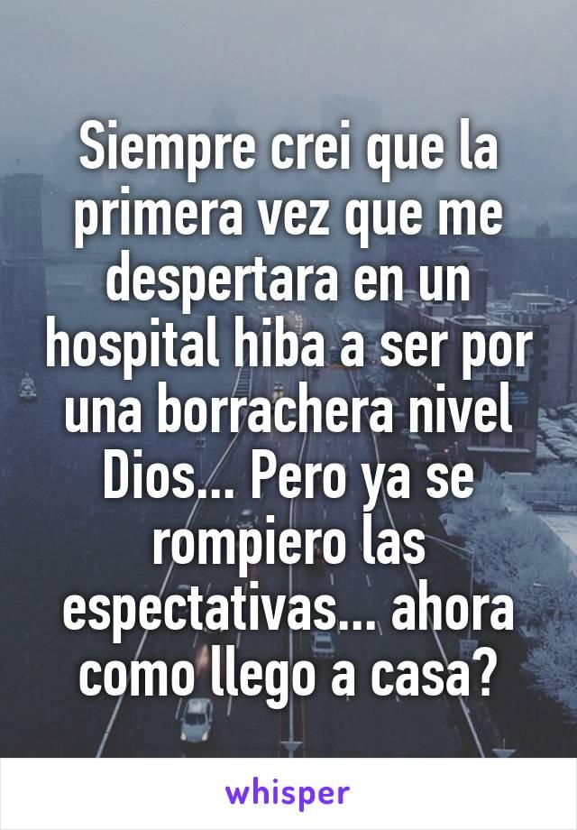Siempre crei que la primera vez que me despertara en un hospital hiba a ser por una borrachera nivel Dios... Pero ya se rompiero las espectativas... ahora como llego a casa?