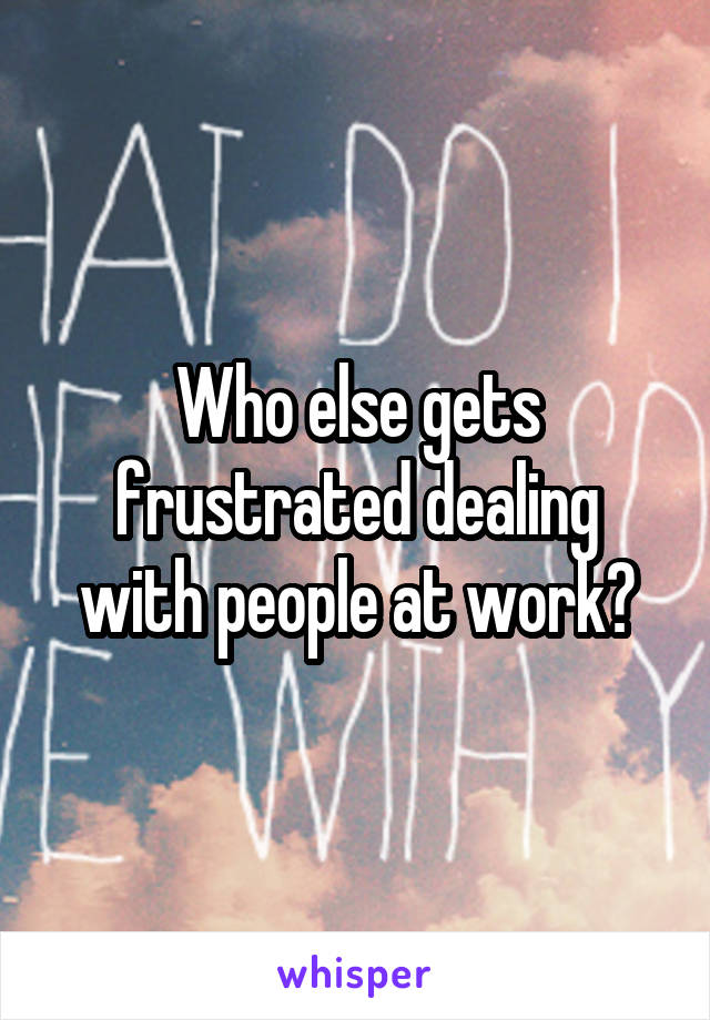 Who else gets frustrated dealing with people at work?