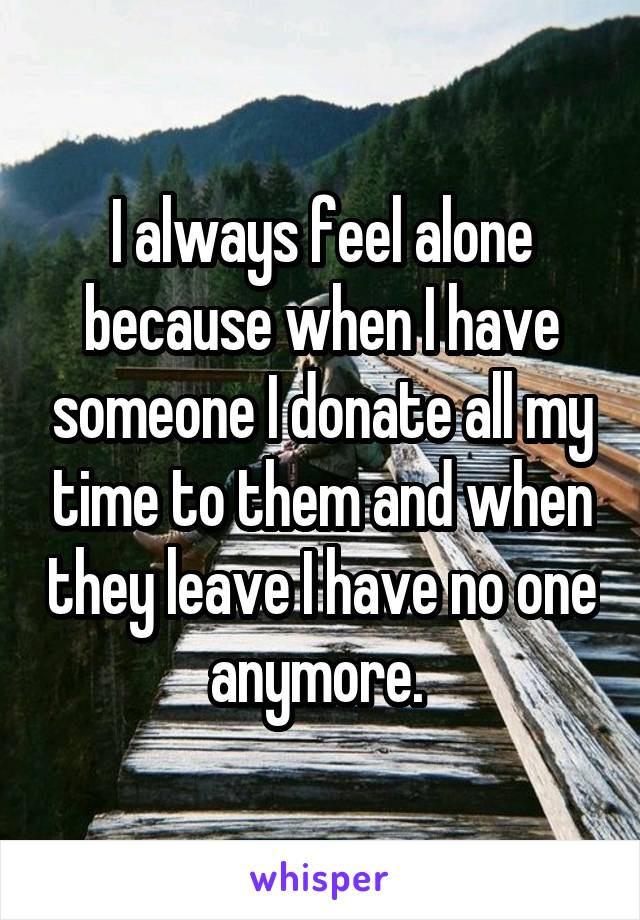 I always feel alone because when I have someone I donate all my time to them and when they leave I have no one anymore.