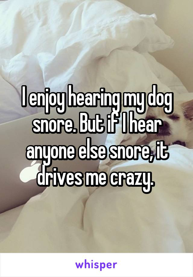 I enjoy hearing my dog snore. But if I hear anyone else snore, it drives me crazy.