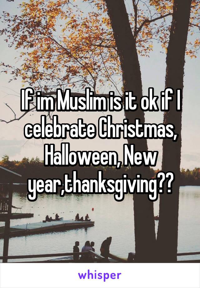 If im Muslim is it ok if I celebrate Christmas, Halloween, New year,thanksgiving??