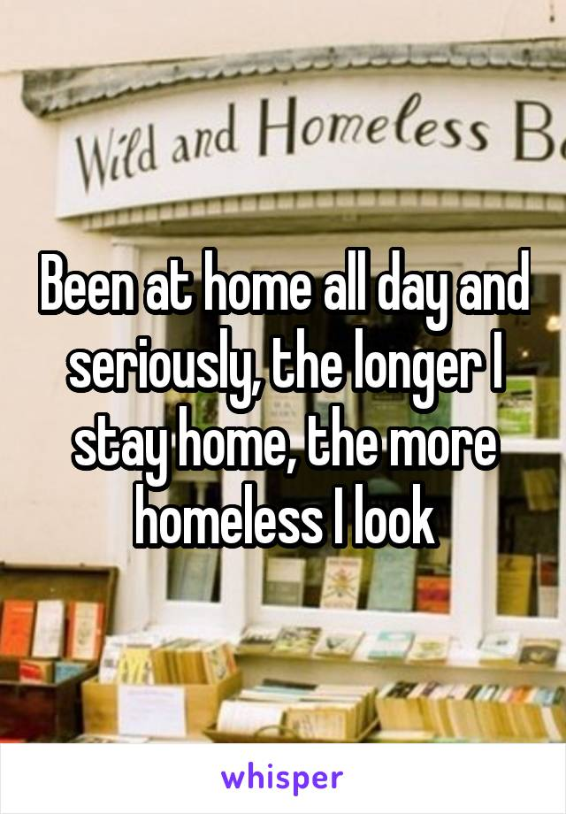 Been at home all day and seriously, the longer I stay home, the more homeless I look