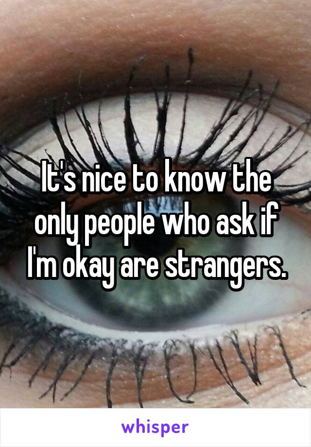 It's nice to know the only people who ask if I'm okay are strangers.