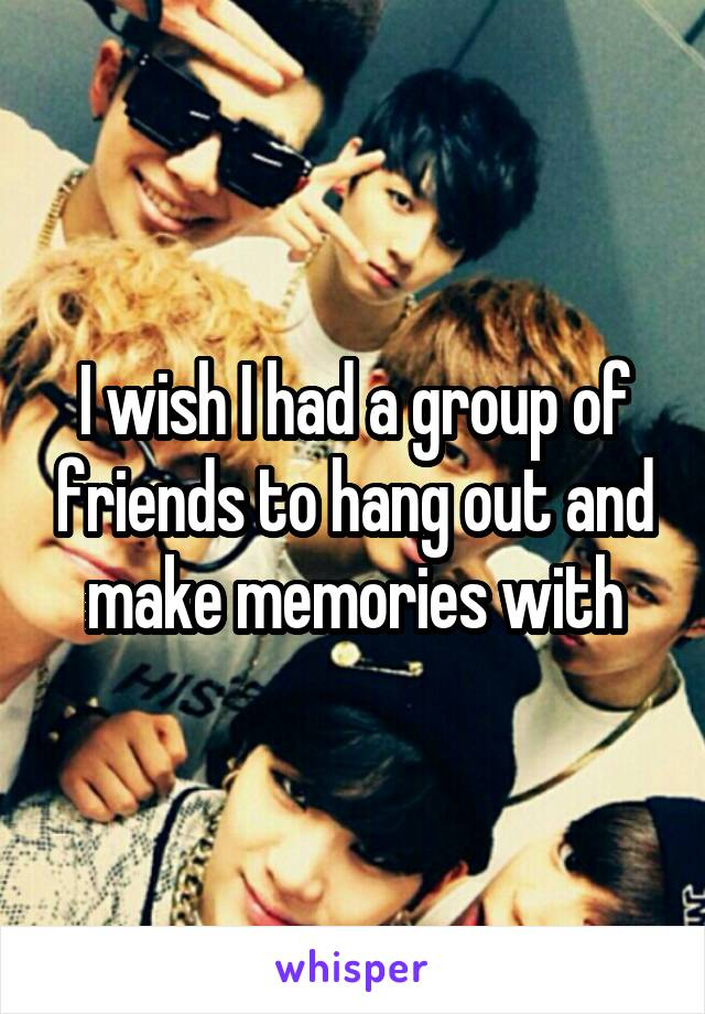 I wish I had a group of friends to hang out and make memories with