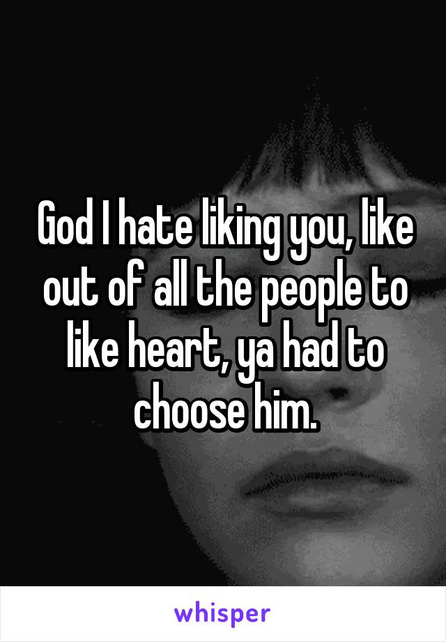 God I hate liking you, like out of all the people to like heart, ya had to choose him.