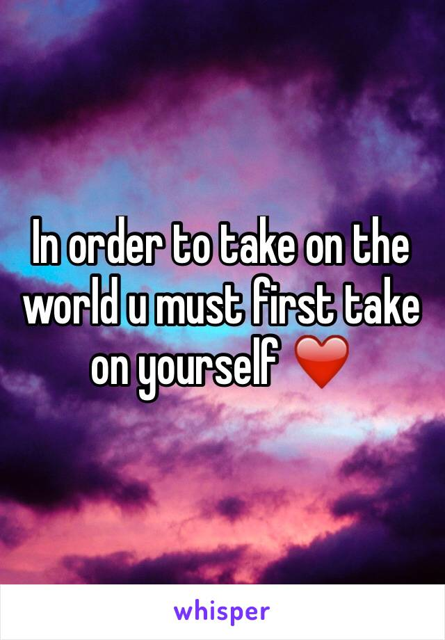 In order to take on the world u must first take on yourself ❤️