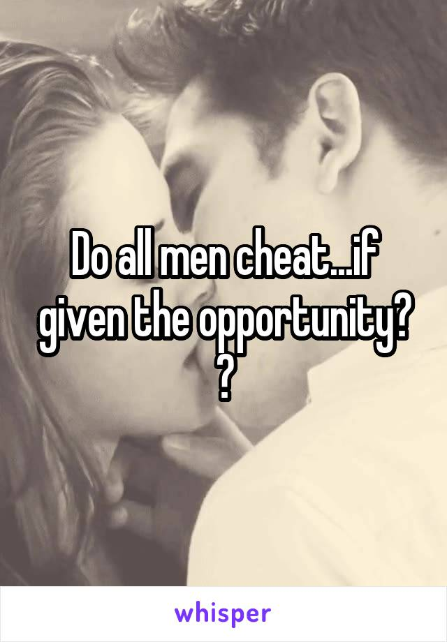 Do all men cheat...if given the opportunity? ?