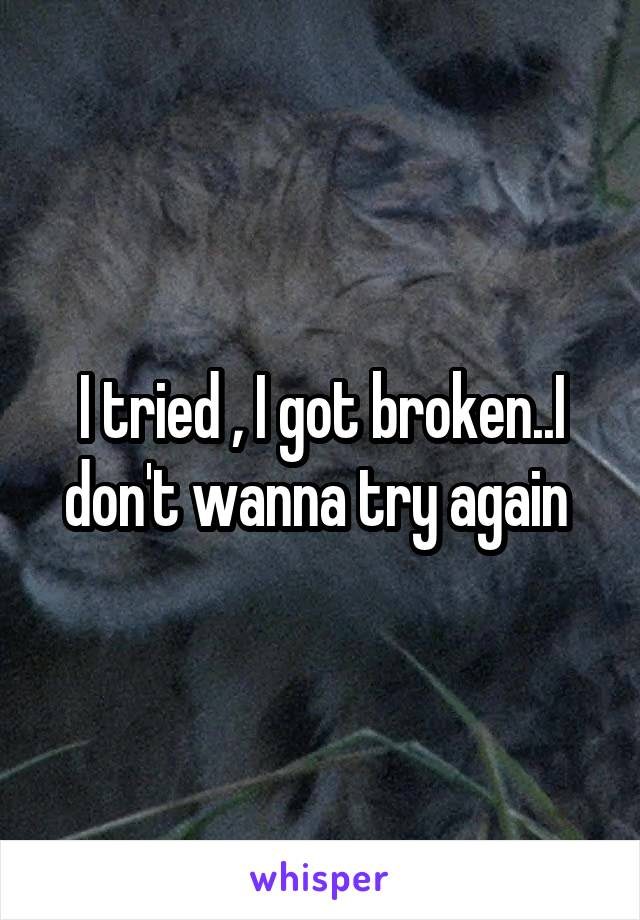 I tried , I got broken..I don't wanna try again