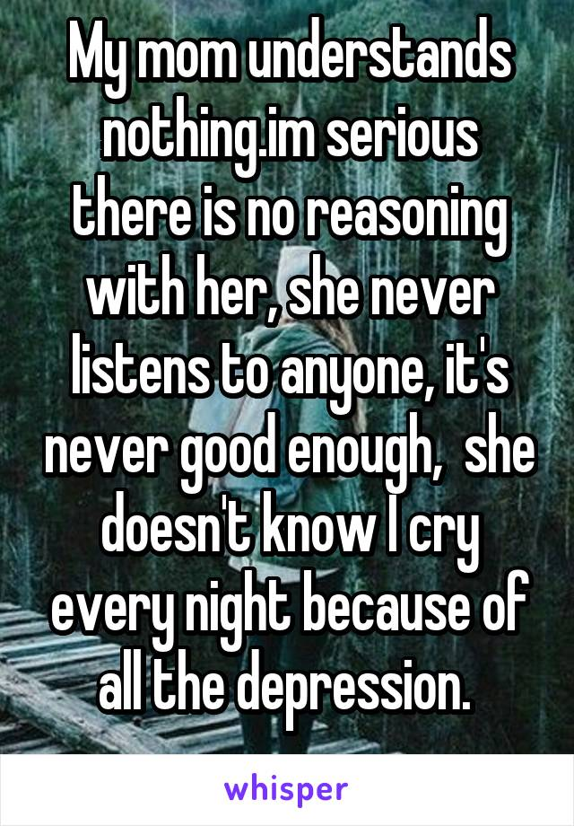 My mom understands nothing.im serious there is no reasoning with her, she never listens to anyone, it's never good enough,  she doesn't know I cry every night because of all the depression.
