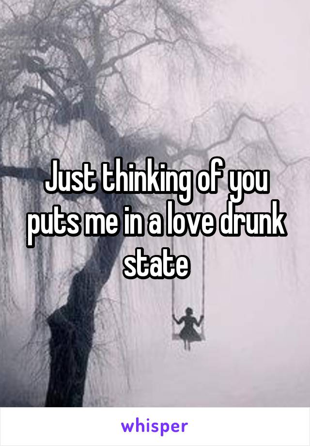 Just thinking of you puts me in a love drunk state
