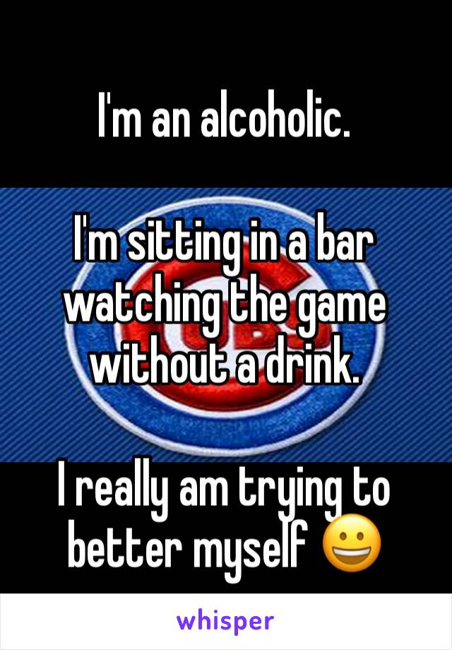 I'm an alcoholic.  I'm sitting in a bar watching the game without a drink.  I really am trying to better myself 😀