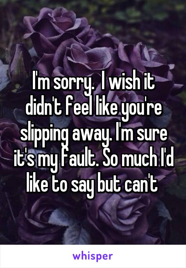 I'm sorry.  I wish it didn't feel like you're slipping away. I'm sure it's my fault. So much I'd like to say but can't