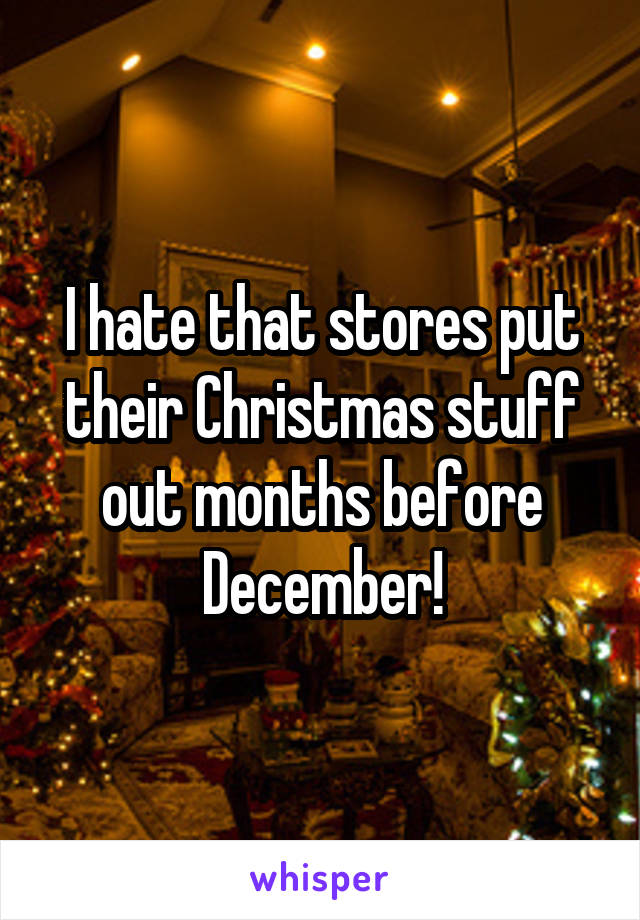 I hate that stores put their Christmas stuff out months before December!