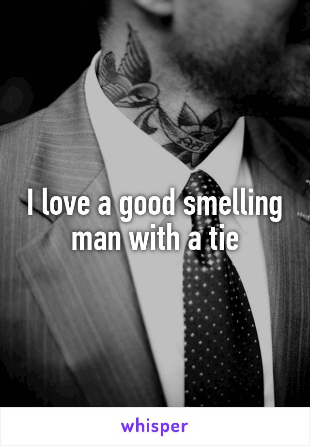 I love a good smelling man with a tie