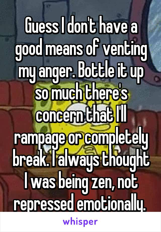 Guess I don't have a good means of venting my anger. Bottle it up so much there's concern that I'll rampage or completely break. I always thought I was being zen, not repressed emotionally.